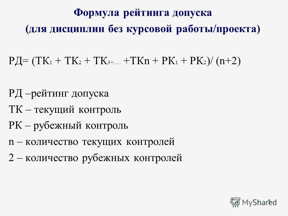 1 Формула рейтинга допуска (для дисциплин без курсовой работы/проекта) РД= (ТК 1 + ТК 2 + ТК 3+…. +ТКn + РК 1 + РК 2 )/ (n+2) РД –рейтинг допуска ТК – текущий контроль РК – рубежный контроль n – количество текущих контролей 2 – количество рубежных ко