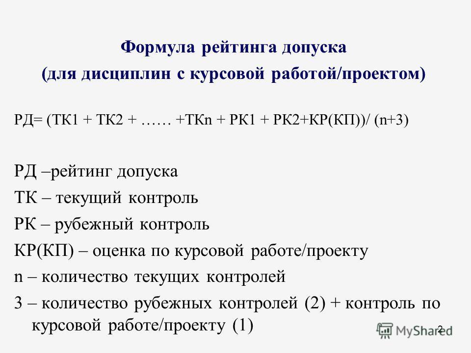 2 Формула рейтинга допуска (для дисциплин с курсовой работой/проектом) РД= (ТК1 + ТК2 + …… +ТКn + РК1 + РК2+КР(КП))/ (n+3) РД –рейтинг допуска ТК – текущий контроль РК – рубежный контроль КР(КП) – оценка по курсовой работе/проекту n – количество теку