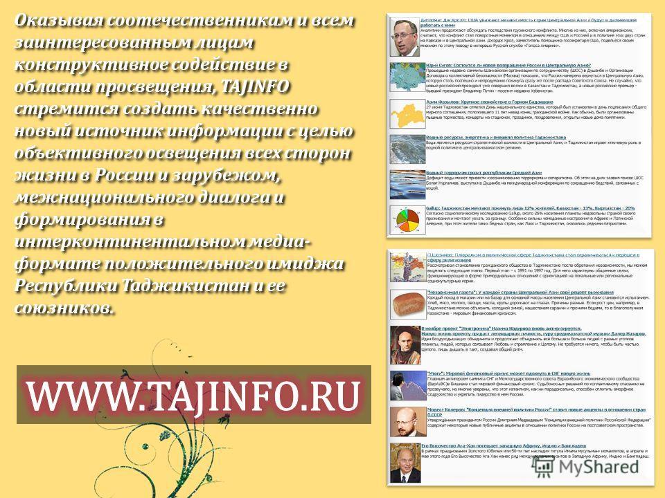 Оказывая соотечественникам и всем заинтересованным лицам конструктивное содействие в области просвещения, TAJINFO стремится создать качественно новый источник информации с целью объективного освещения всех сторон жизни в России и зарубежом, межнацион