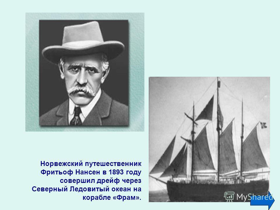 Норвежский путешественник Фритьоф Нансен в 1893 году совершил дрейф через Северный Ледовитый океан на корабле «Фрам».