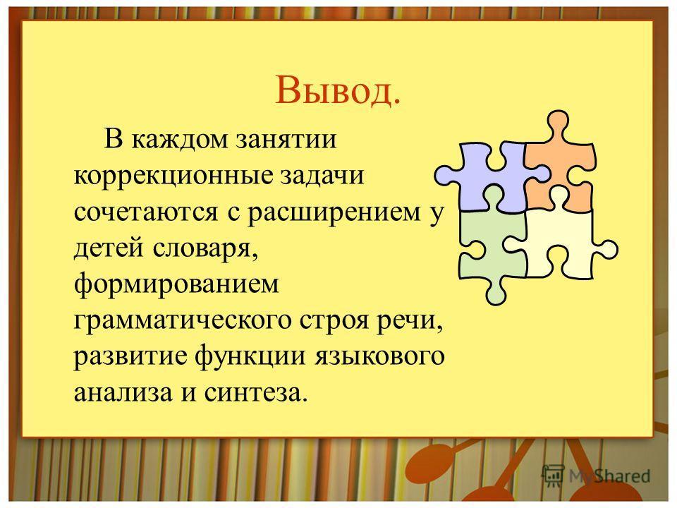 Вывод. В каждом занятии коррекционные задачи сочетаются с расширением у детей словаря, формированием грамматического строя речи, развитие функции языкового анализа и синтеза.