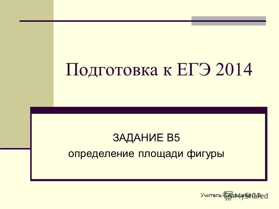 Учитель: Елдашева Л.В. Подготовка к ЕГЭ 2014 ЗАДАНИЕ В5 определение площади фигуры
