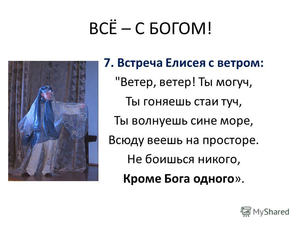 ВСЁ – С БОГОМ! 7. Встреча Елисея с ветром: Ветер, ветер! Ты могуч, Ты гоняешь стаи туч, Ты волнуешь сине море, Всюду веешь на просторе. Не боишься никого, Кроме Бога одного».