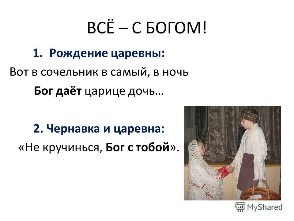 ВСЁ – С БОГОМ! 1.Рождение царевны: Вот в сочельник в самый, в ночь Бог даёт царице дочь… 2. Чернавка и царевна: «Не кручинься, Бог с тобой».