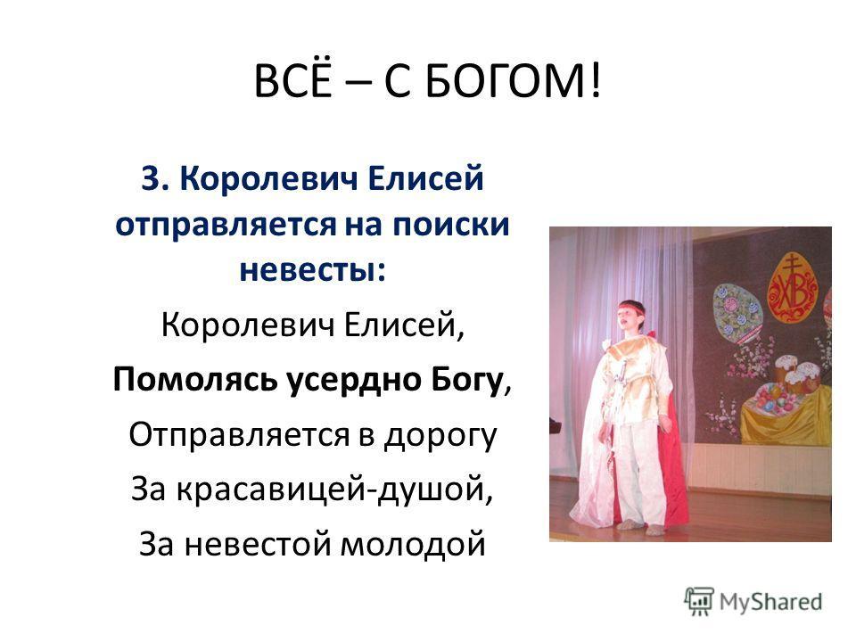 ВСЁ – С БОГОМ! 3. Королевич Елисей отправляется на поиски невесты: Королевич Елисей, Помолясь усердно Богу, Отправляется в дорогу За красавицей-душой, За невестой молодой