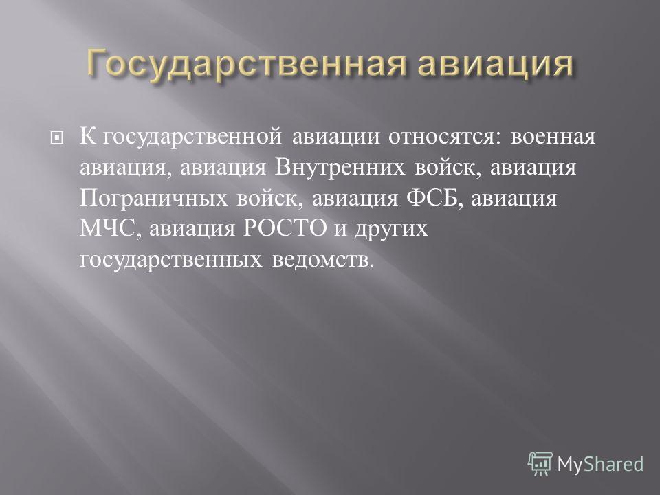К государственной авиации относятся : военная авиация, авиация Внутренних войск, авиация Пограничных войск, авиация ФСБ, авиация МЧС, авиация РОСТО и других государственных ведомств.