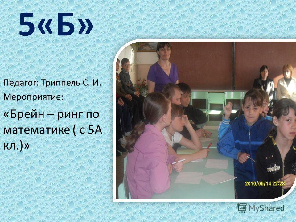 5«Б» Педагог: Триппель С. И. Мероприятие: «Брейн – ринг по математике ( с 5А кл.)»