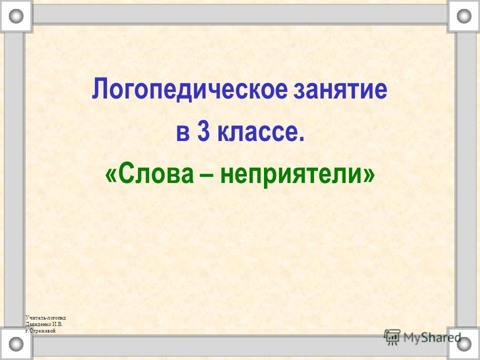 Логопедическое занятие в 3 классе. «Слова – неприятели» Учитель-логопед Давиденко И.В. г.Стрежевой