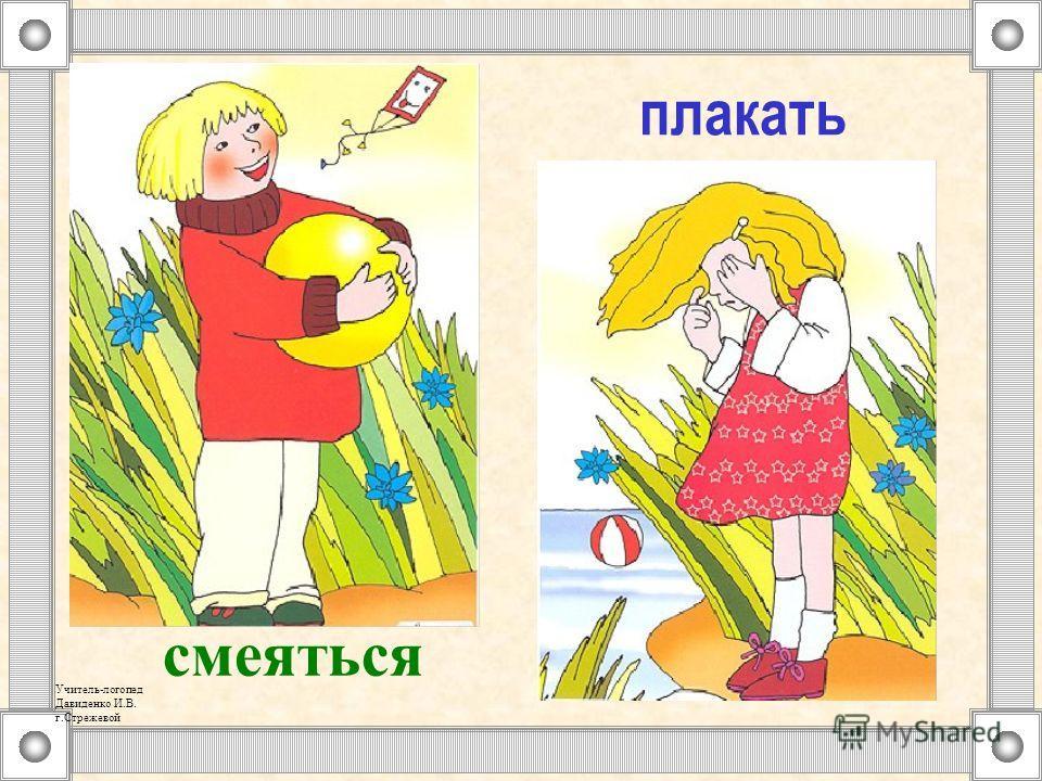плакать смеяться Учитель-логопед Давиденко И.В. г.Стрежевой