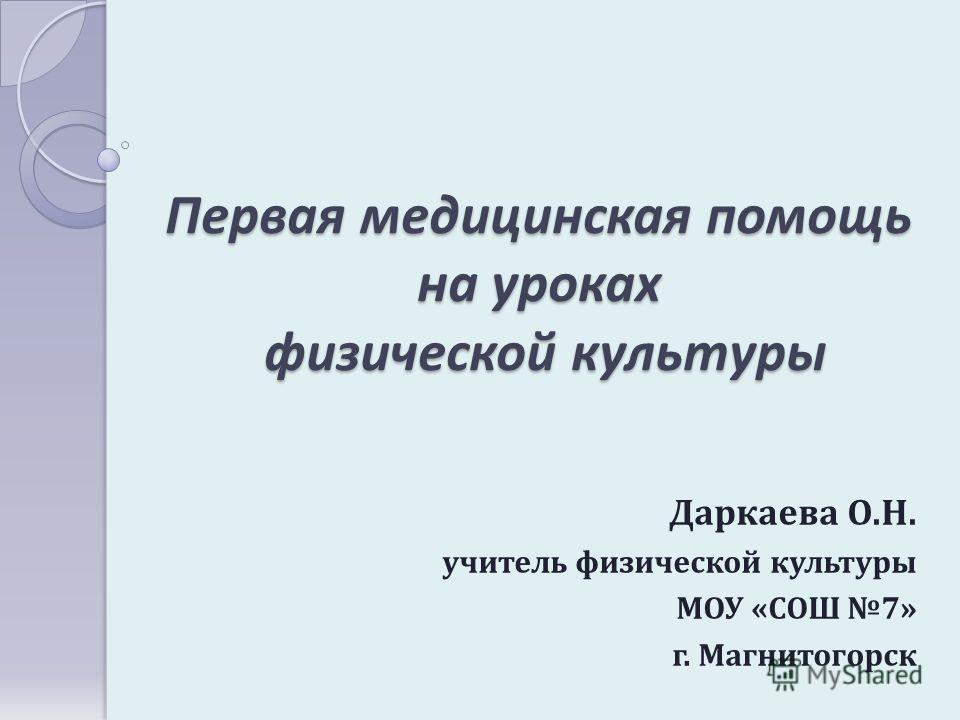 Первая медицинская помощь на уроках физической культуры Даркаева О.Н. учитель физической культуры МОУ «СОШ 7» г. Магнитогорск