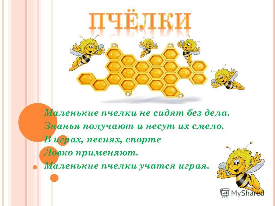 Маленькие пчелки не сидят без дела. Знанья получают и несут их смело. В играх, песнях, спорте Ловко применяют. Маленькие пчелки учатся играя.