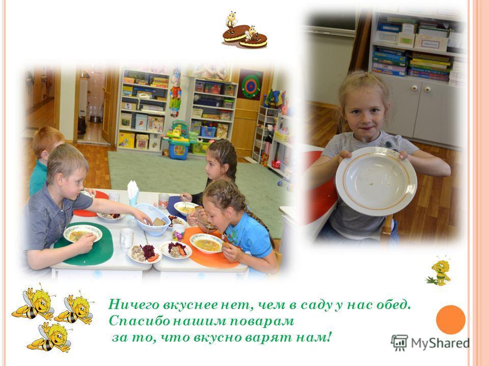 Ничего вкуснее нет, чем в саду у нас обед. Спасибо нашим поварам за то, что вкусно варят нам!