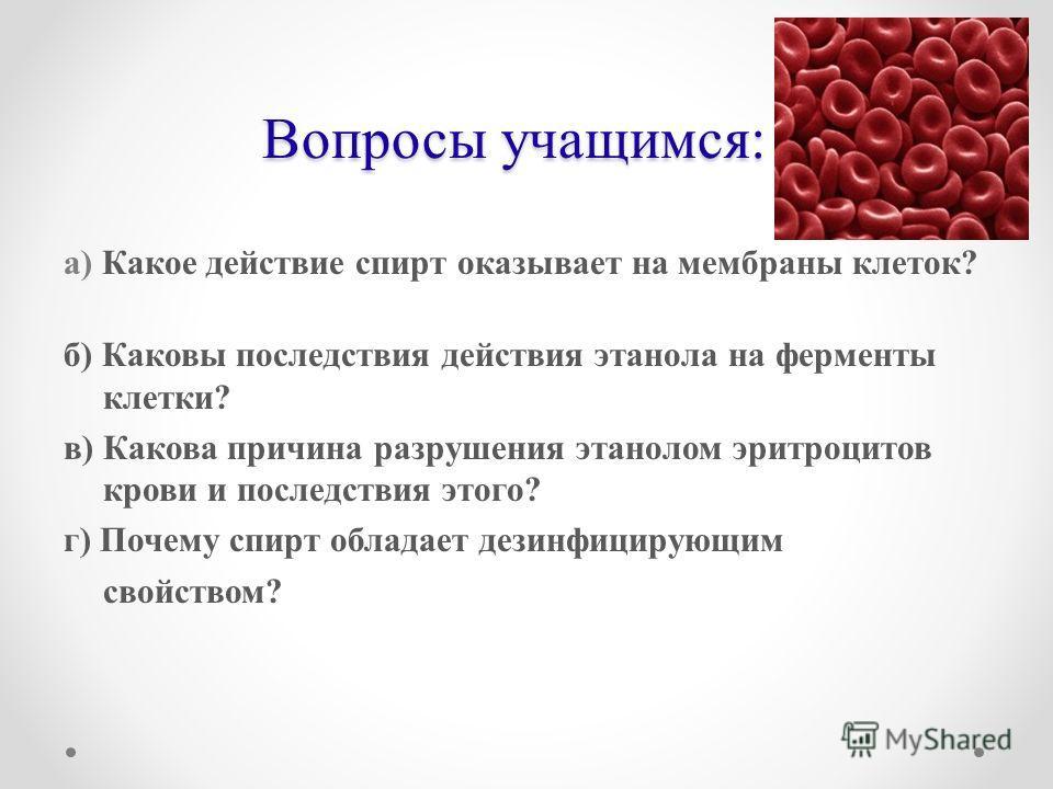 Вопросы учащимся: а) Какое действие спирт оказывает на мембраны клеток? б) Каковы последствия действия этанола на ферменты клетки? в) Какова причина разрушения этанолом эритроцитов крови и последствия этого? г) Почему спирт обладает дезинфицирующим с