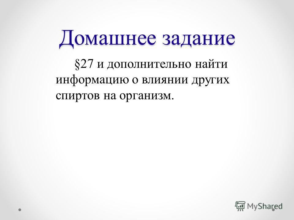 Домашнее задание §27 и дополнительно найти информацию о влиянии других спиртов на организм.