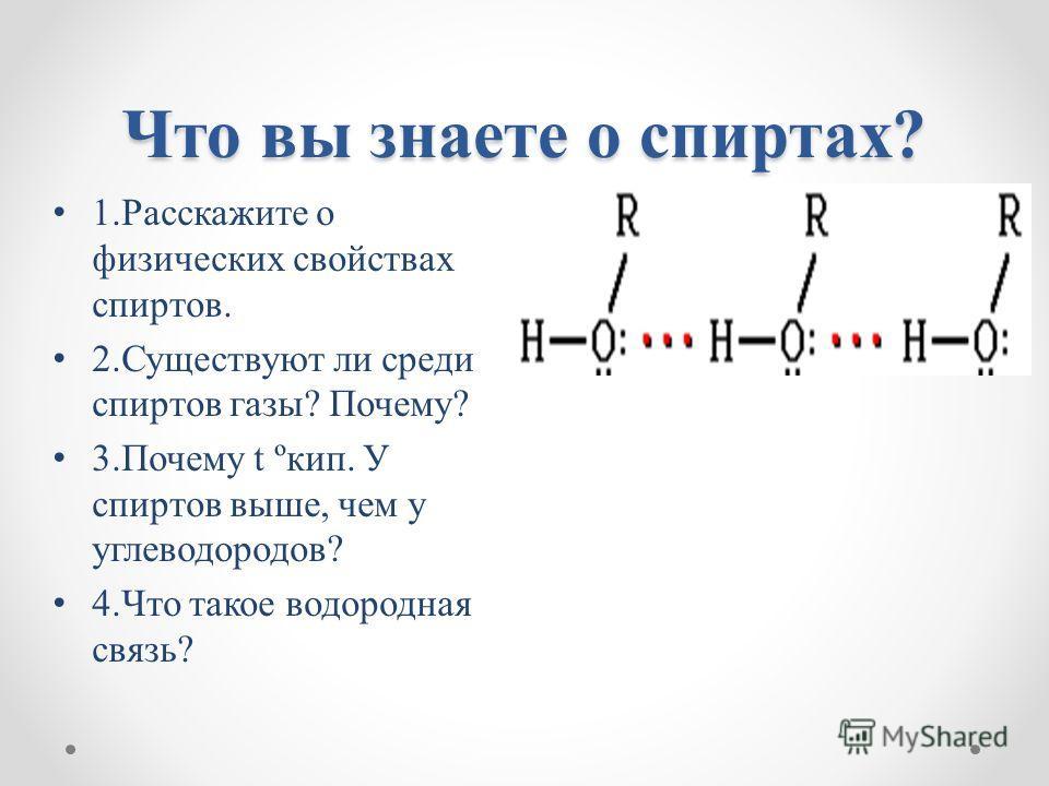 Что вы знаете о спиртах? 1.Расскажите о физических свойствах спиртов. 2.Существуют ли среди спиртов газы? Почему? 3.Почему t ºкип. У спиртов выше, чем у углеводородов? 4.Что такое водородная связь?