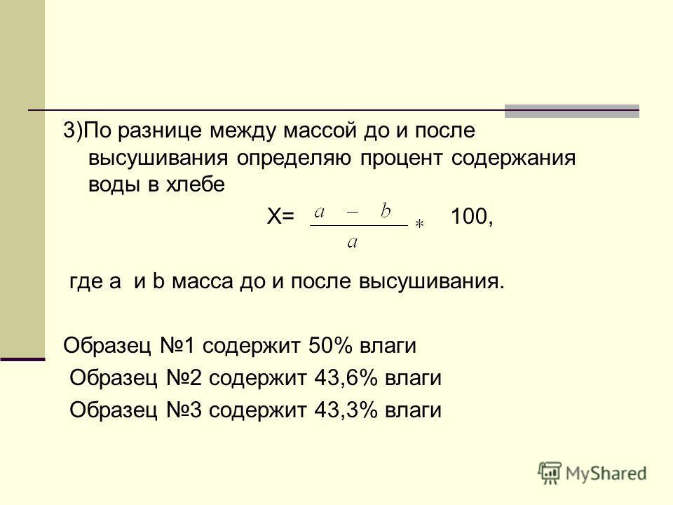 3)По разнице между массой до и после высушивания определяю процент содержания воды в хлебе Х= 100, где a и b масса до и после высушивания. Образец 1 содержит 50% влаги Образец 2 содержит 43,6% влаги Образец 3 содержит 43,3% влаги