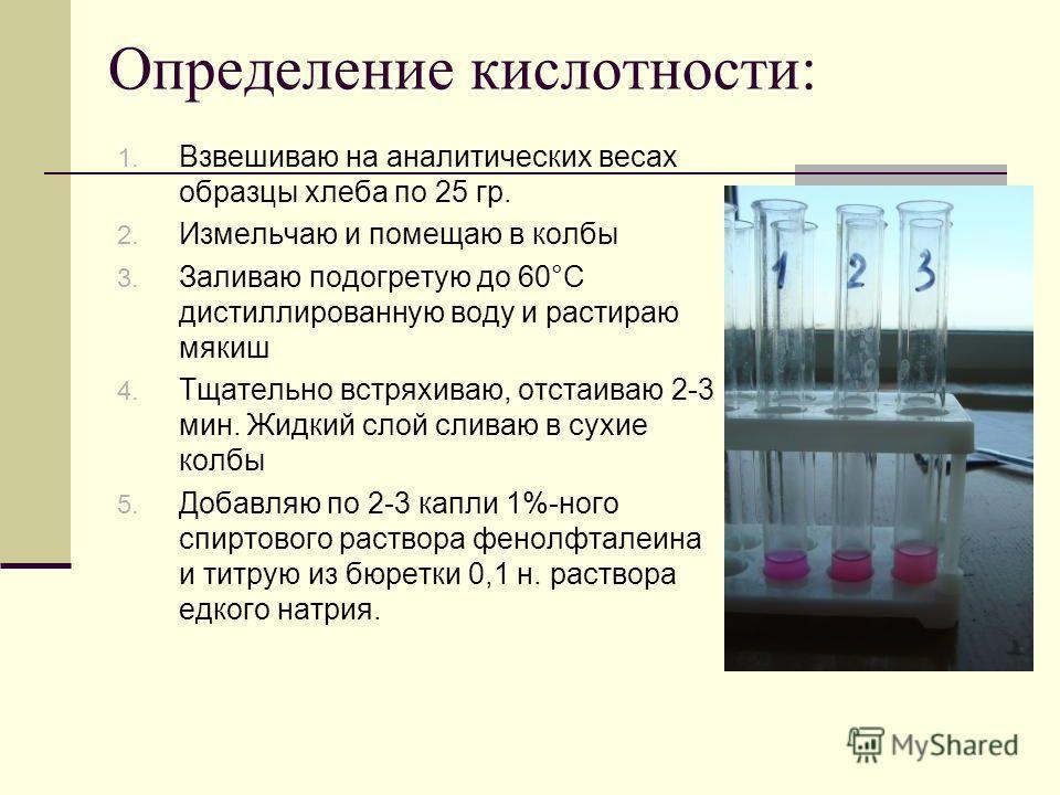 Определение кислотности: 1. Взвешиваю на аналитических весах образцы хлеба по 25 гр. 2. Измельчаю и помещаю в колбы 3. Заливаю подогретую до 60°С дистиллированную воду и растираю мякиш 4. Тщательно встряхиваю, отстаиваю 2-3 мин. Жидкий слой сливаю в