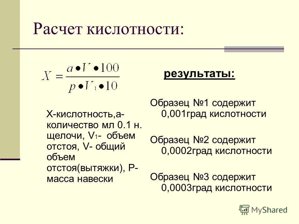 Расчет кислотности: Х-кислотность,a- количество мл 0.1 н. щелочи, V 1 - объем отстоя, V- общий объем отстоя(вытяжки), P- масса навески результаты: Образец 1 содержит 0,001град кислотности Образец 2 содержит 0,0002град кислотности Образец 3 содержит 0