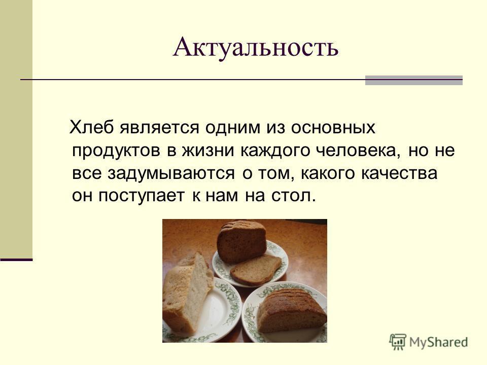Актуальность Хлеб является одним из основных продуктов в жизни каждого человека, но не все задумываются о том, какого качества он поступает к нам на стол.