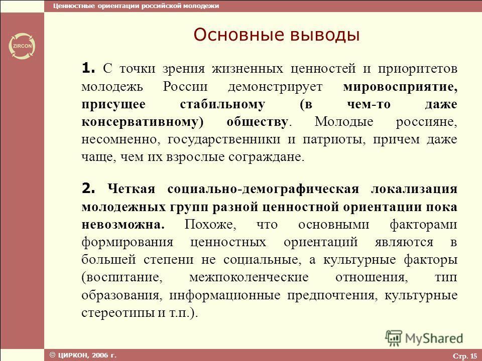 Ценностные ориентации российской молодежи ЦИРКОН, 2006 г. Стр. 15 Основные выводы 1. С точки зрения жизненных ценностей и приоритетов молодежь России демонстрирует мировосприятие, присущее стабильному (в чем-то даже консервативному) обществу. Молодые