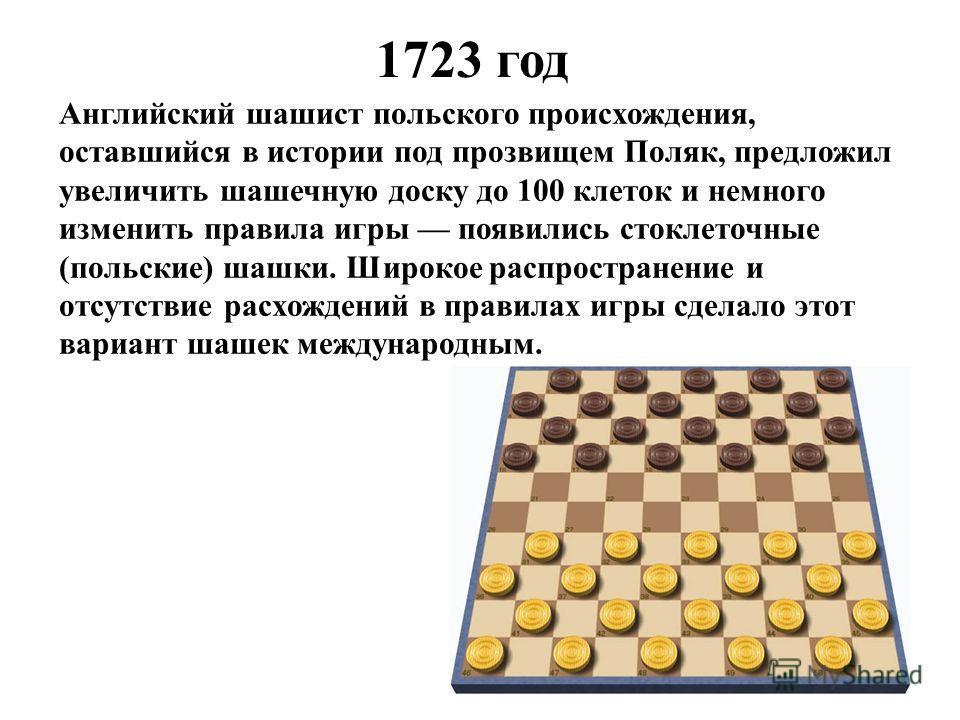 1723 год Английский шашист польского происхождения, оставшийся в истории под прозвищем Поляк, предложил увеличить шашечную доску до 100 клеток и немного изменить правила игры появились стоклеточные (польские) шашки. Широкое распространение и отсутств