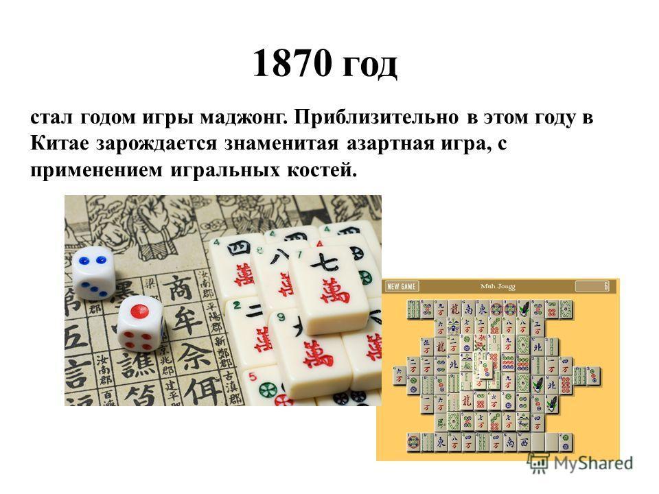 1870 год стал годом игры маджонг. Приблизительно в этом году в Китае зарождается знаменитая азартная игра, с применением игральных костей.