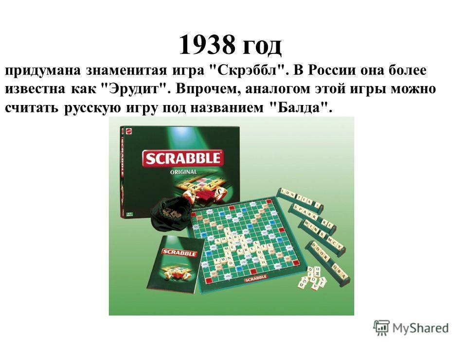 1938 год придумана знаменитая игра Скрэббл. В России она более известна как Эрудит. Впрочем, аналогом этой игры можно считать русскую игру под названием Балда.