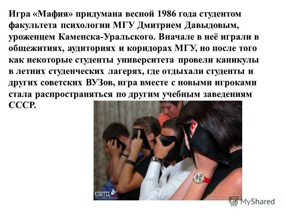 Игра «Мафия» придумана весной 1986 года студентом факультета психологии МГУ Дмитрием Давыдовым, уроженцем Каменска-Уральского. Вначале в неё играли в общежитиях, аудиториях и коридорах МГУ, но после того как некоторые студенты университета провели ка