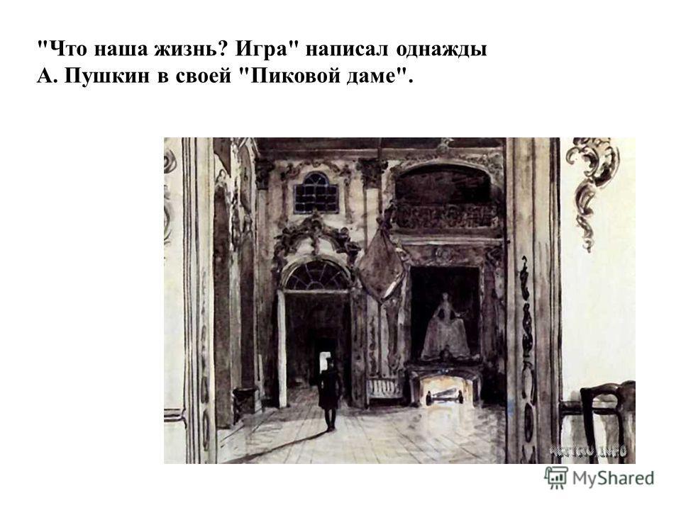Что наша жизнь? Игра написал однажды А. Пушкин в своей Пиковой даме.