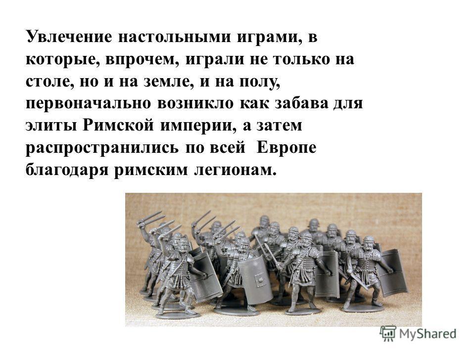 Увлечение настольными играми, в которые, впрочем, играли не только на столе, но и на земле, и на полу, первоначально возникло как забава для элиты Римской империи, а затем распространились по всей Европе благодаря римским легионам.