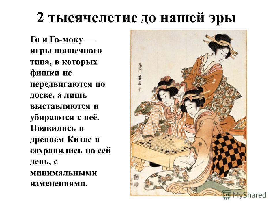 2 тысячелетие до нашей эры Го и Го-моку игры шашечного типа, в которых фишки не передвигаются по доске, а лишь выставляются и убираются с неё. Появились в древнем Китае и сохранились по сей день, с минимальными изменениями.