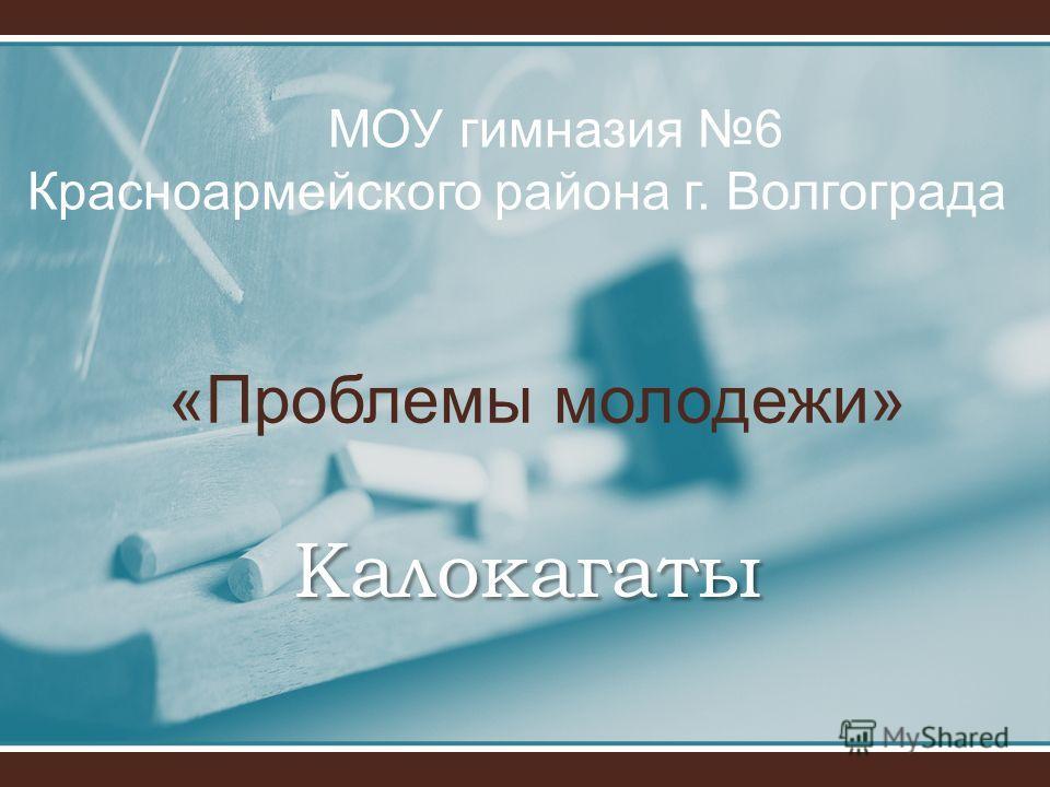 Калокагаты «Проблемы молодежи» МОУ гимназия 6 Красноармейского района г. Волгограда