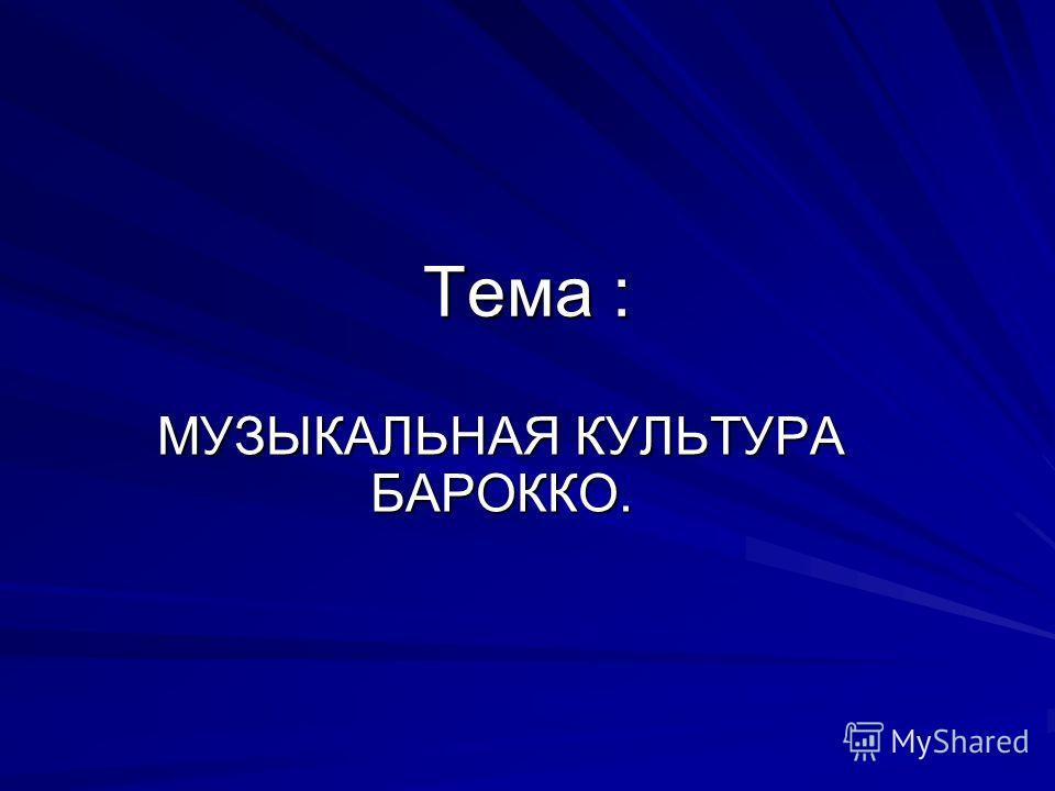 Тема : МУЗЫКАЛЬНАЯ КУЛЬТУРА БАРОККО.