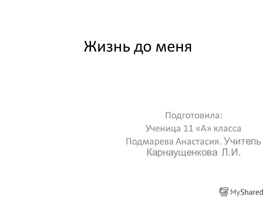 Жизнь до меня Подготовила: Ученица 11 «А» класса Подмарева Анастасия. Учитель Карнаущенкова Л.И.
