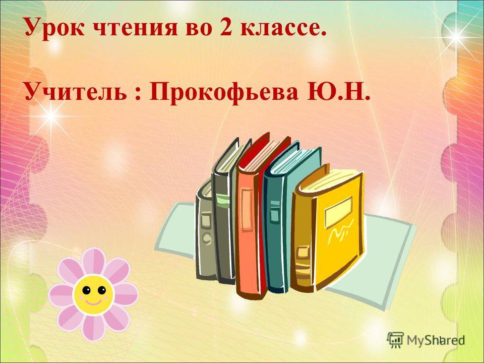 Урок чтения во 2 классе. Учитель : Прокофьева Ю.Н. 1