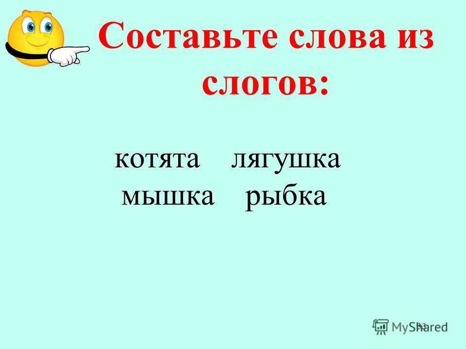 котята лягушка мышка рыбка Составьте слова из слогов: 33