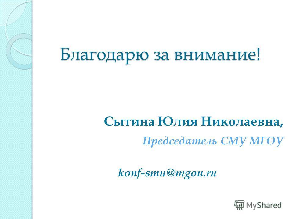 Благодарю за внимание! Сытина Юлия Николаевна, Председатель СМУ МГОУ konf-smu@mgou.ru