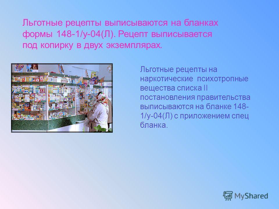 Льготные рецепты выписываются на бланках формы 148-1/у-04(Л). Рецепт выписывается под копирку в двух экземплярах. Льготные рецепты на наркотические психотропные вещества списка II постановления правительства выписываются на бланке 148- 1/у-04(Л) с пр