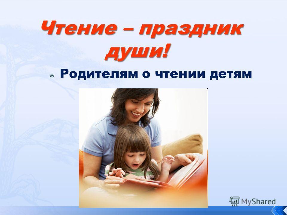 Чтение – праздник души! Чтение – праздник души! Родителям о чтении детям
