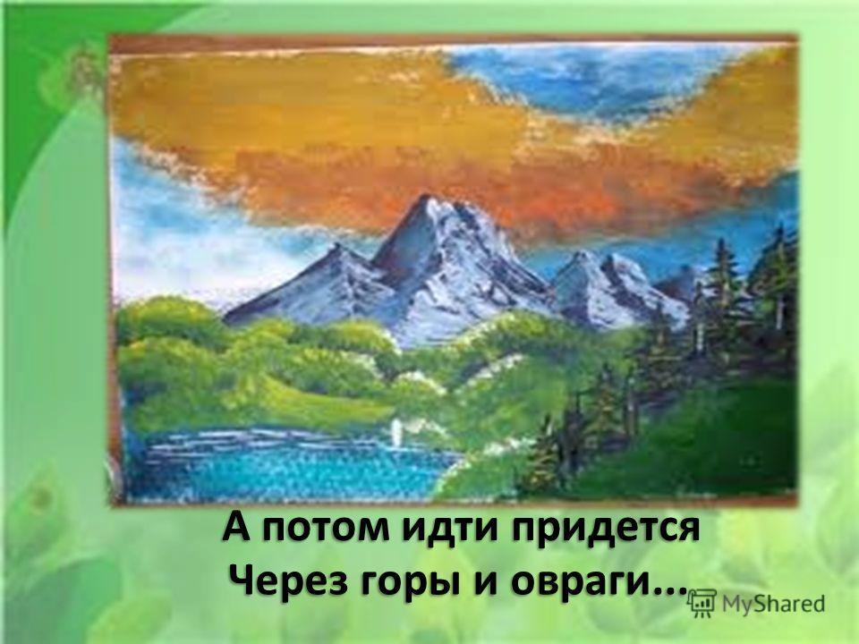 А потом идти придется Через горы и овраги...