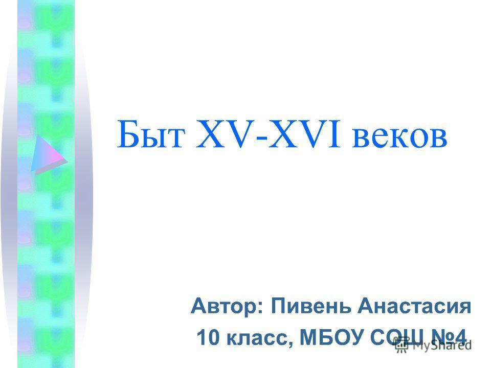 Быт XV-XVI веков Автор: Пивень Анастасия 10 класс, МБОУ СОШ 4