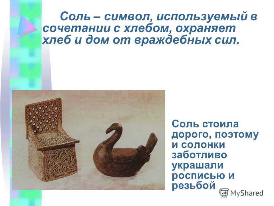 Соль – символ, используемый в сочетании с хлебом, охраняет хлеб и дом от враждебных сил. Соль стоила дорого, поэтому и солонки заботливо украшали росписью и резьбой