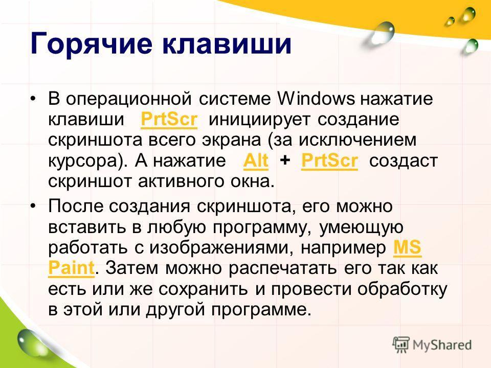 Горячие клавиши В операционной системе Windows нажатие клавиши PrtScr инициирует создание скриншота всего экрана (за исключением курсора). А нажатие Alt + PrtScr создаст скриншот активного окна.PrtScrAltPrtScr После создания скриншота, его можно вста