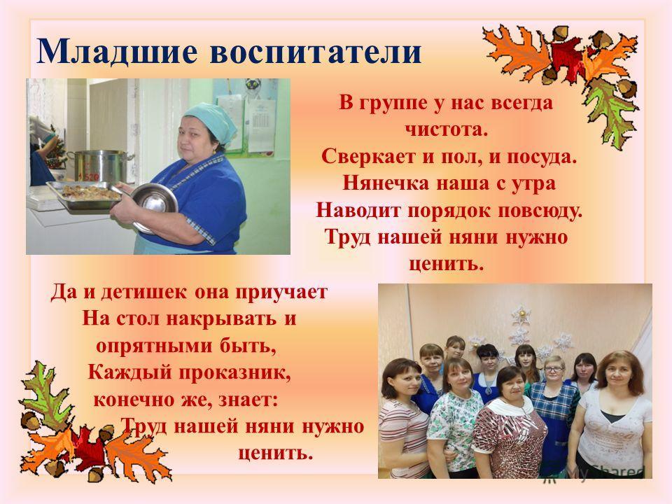 http://lorochkapogonec.ucoz.ru Младшие воспитатели В группе у нас всегда чистота. Сверкает и пол, и посуда. Нянечка наша с утра Наводит порядок повсюду. Труд нашей няни нужно ценить. Да и детишек она приучает На стол накрывать и опрятными быть, Кажды