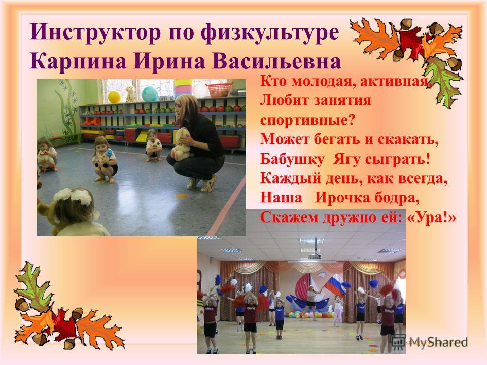 http://lorochkapogonec.ucoz.ru Инструктор по физкультуре Карпина Ирина Васильевна Кто молодая, активная, Любит занятия спортивные? Может бегать и скакать, Бабушку Ягу сыграть! Каждый день, как всегда, Наша Ирочка бодра, Скажем дружно ей: «Ура!»