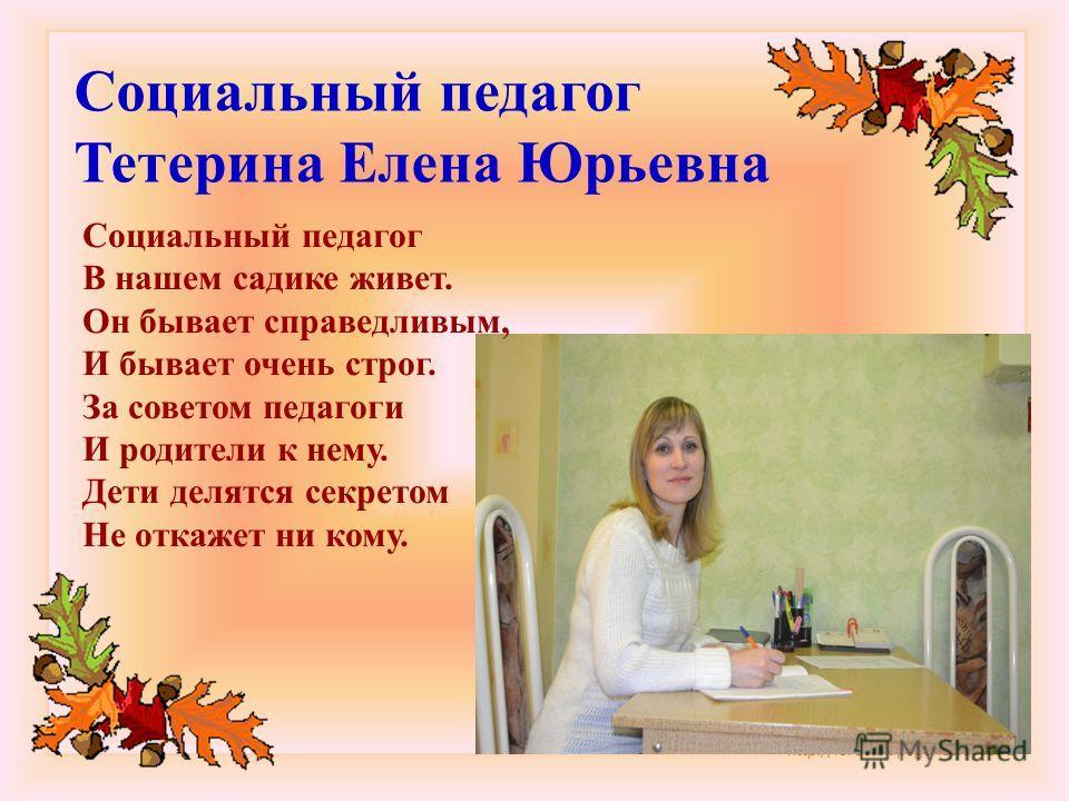 http://lorochkapogonec.ucoz.ru Социальный педагог Тетерина Елена Юрьевна Социальный педагог В нашем садике живет. Он бывает справедливым, И бывает очень строг. За советом педагоги И родители к нему. Дети делятся секретом Не откажет ни кому.