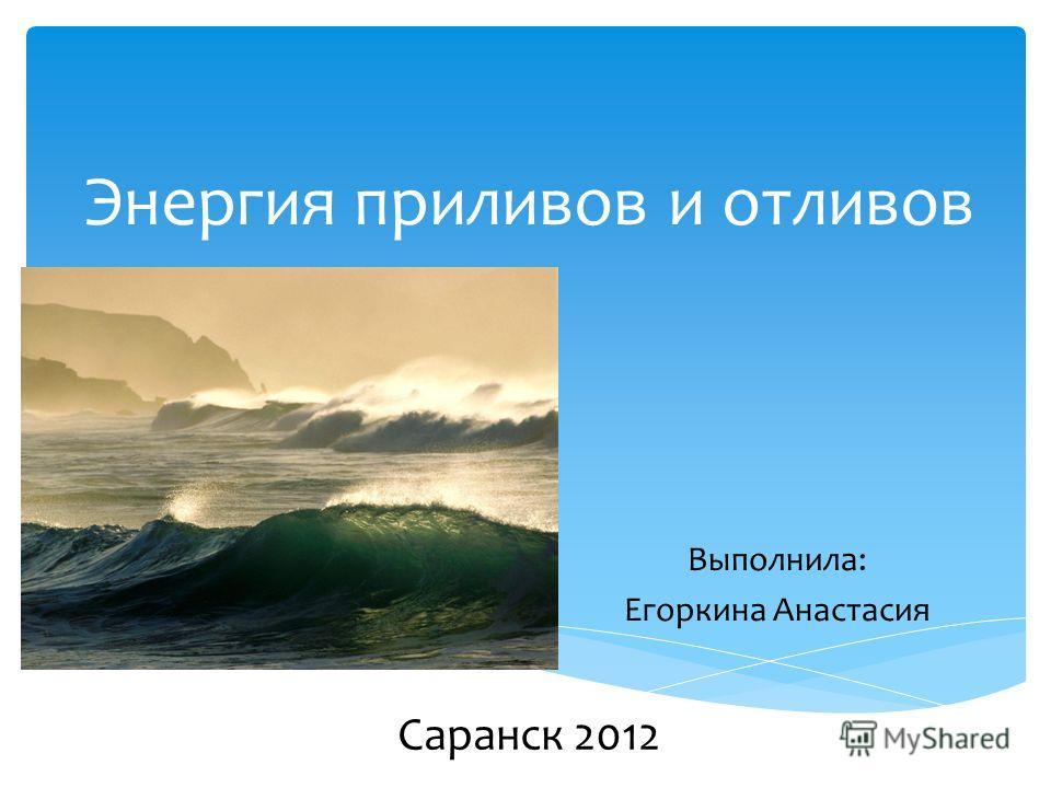 Энергия приливов и отливов Выполнила: Егоркина Анастасия Саранск 2012