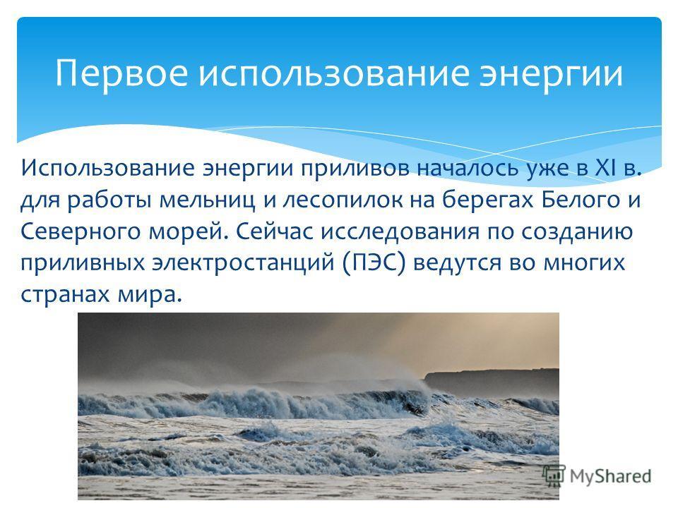 Использование энергии приливов началось уже в ХI в. для работы мельниц и лесопилок на берегах Белого и Северного морей. Сейчас исследования по созданию приливных электростанций (ПЭС) ведутся во многих странах мира. Первое использование энергии
