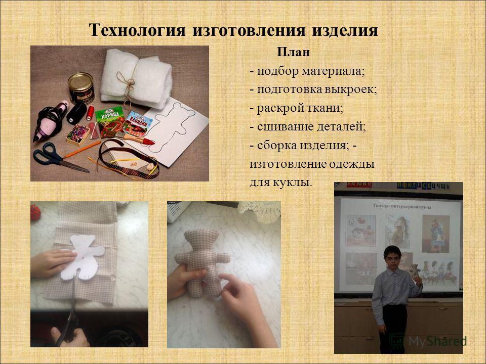 План - подбор материала; - подготовка выкроек; - раскрой ткани; - сшивание деталей; - сборка изделия; - изготовление одежды для куклы. Технология изготовления изделия