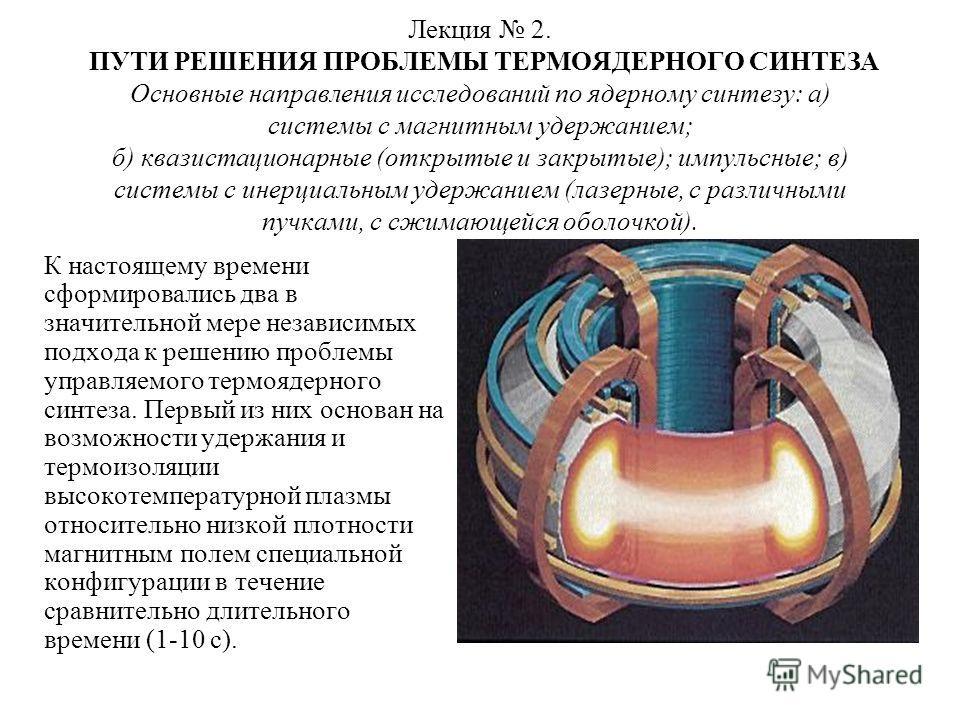 Лекция 2. ПУТИ РЕШЕНИЯ ПРОБЛЕМЫ ТЕРМОЯДЕРНОГО СИНТЕЗА Основные направления исследований по ядерному синтезу: а) системы с магнитным удержанием; б) квазистационарные (открытые и закрытые); импульсные; в) системы с инерциальным удержанием (лазерные, с